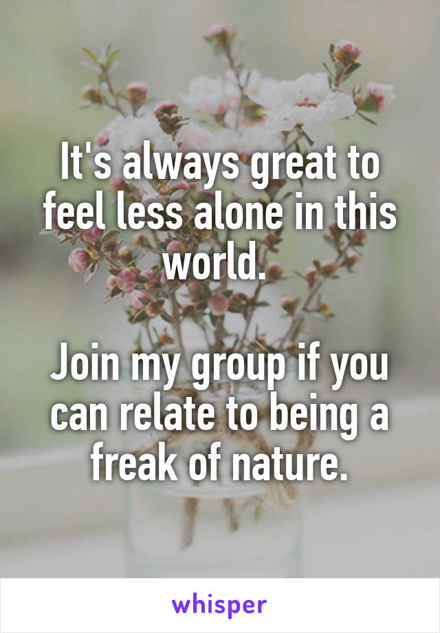 It's always great to feel less alone in this world.   Join my group if you can relate to being a freak of nature.