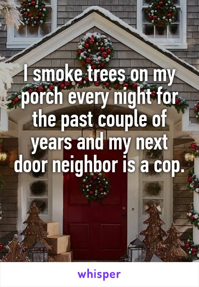 I smoke trees on my porch every night for the past couple of years and my next door neighbor is a cop.