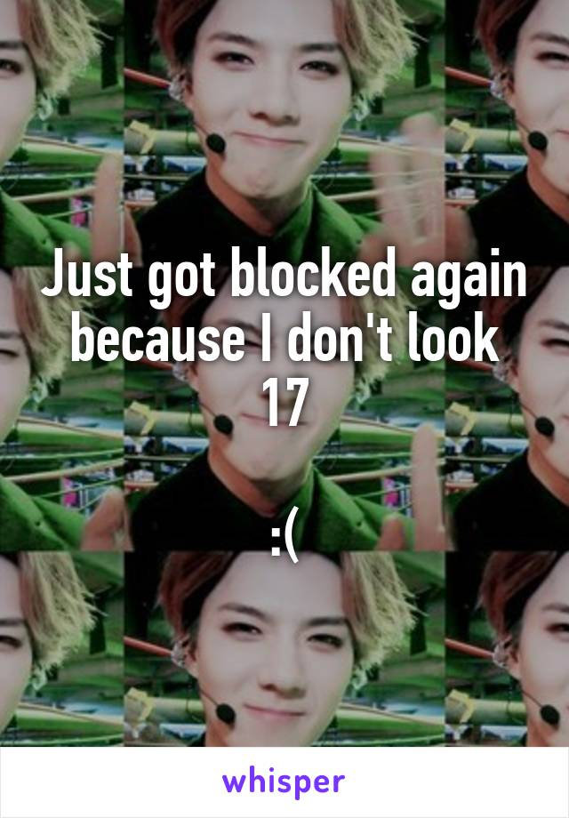 Just got blocked again because I don't look 17  :(