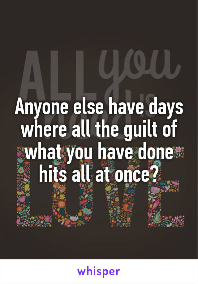 Anyone else have days where all the guilt of what you have done hits all at once?