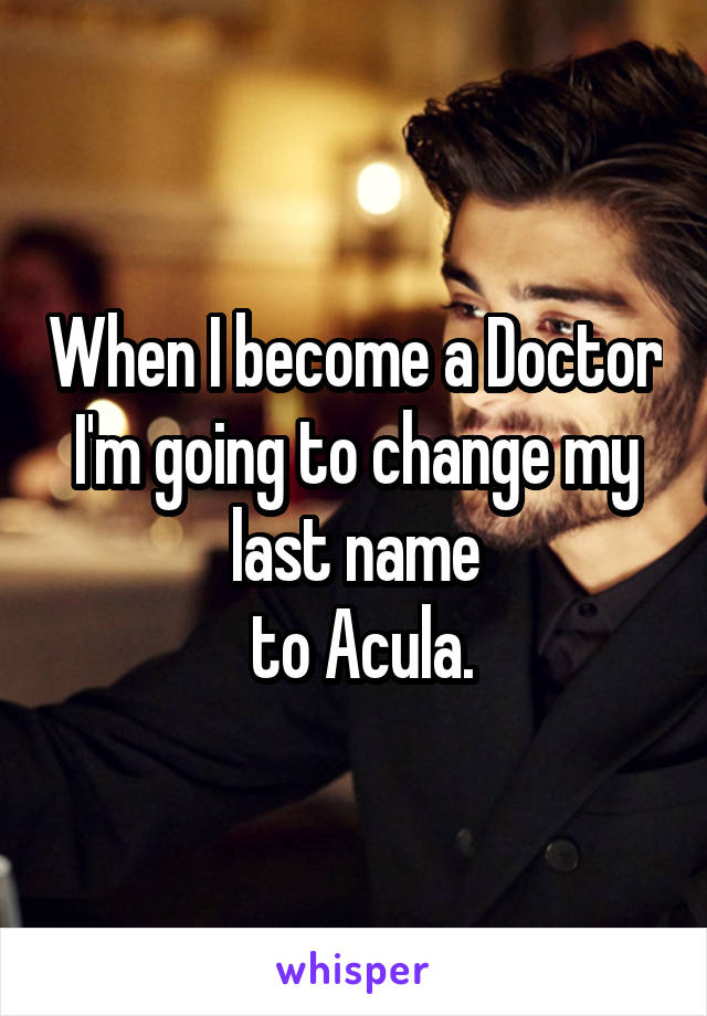 When I become a Doctor I'm going to change my last name  to Acula.