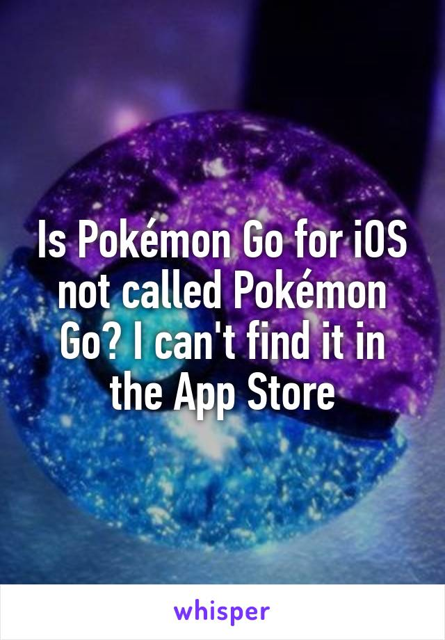 Is Pokémon Go for iOS not called Pokémon Go? I can't find it in the App Store