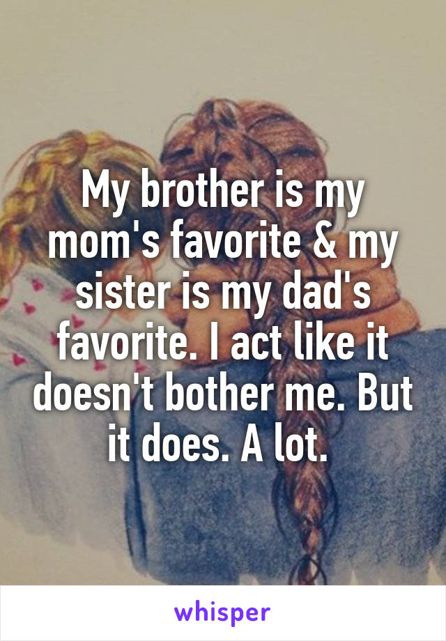 My brother is my mom's favorite & my sister is my dad's favorite. I act like it doesn't bother me. But it does. A lot.