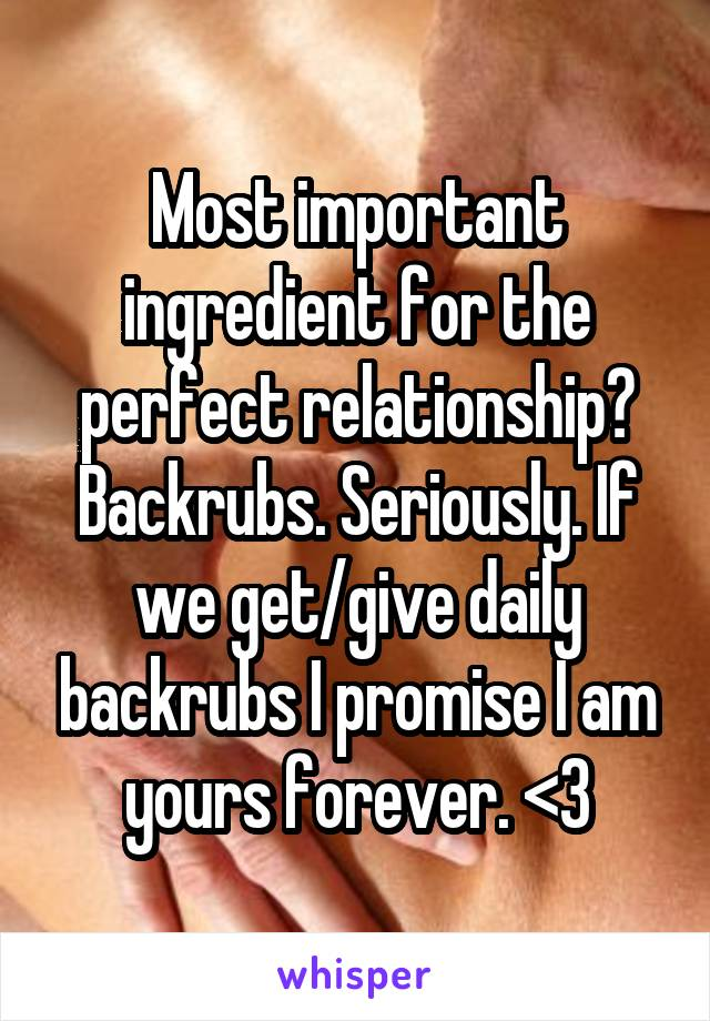 Most important ingredient for the perfect relationship? Backrubs. Seriously. If we get/give daily backrubs I promise I am yours forever. <3