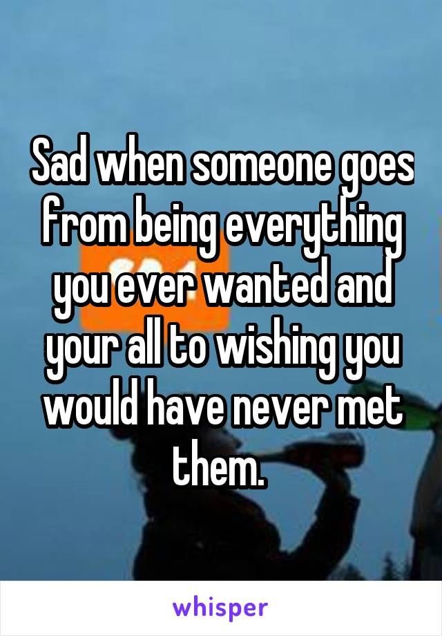 Sad when someone goes from being everything you ever wanted and your all to wishing you would have never met them.