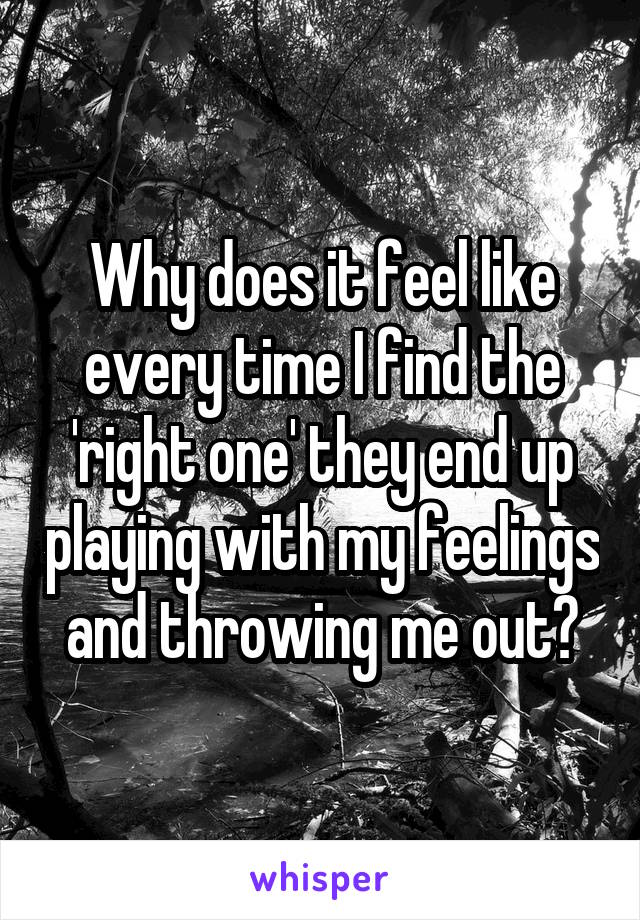 Why does it feel like every time I find the 'right one' they end up playing with my feelings and throwing me out?