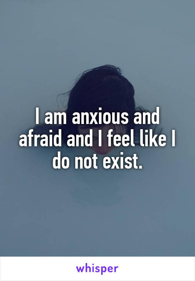 I am anxious and afraid and I feel like I do not exist.