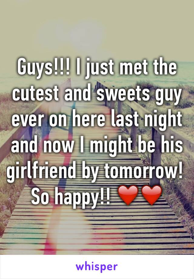 Guys!!! I just met the cutest and sweets guy ever on here last night and now I might be his girlfriend by tomorrow! So happy!! ❤️❤️