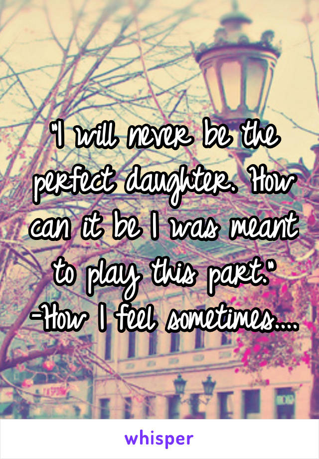 """""""I will never be the perfect daughter. How can it be I was meant to play this part."""" -How I feel sometimes...."""