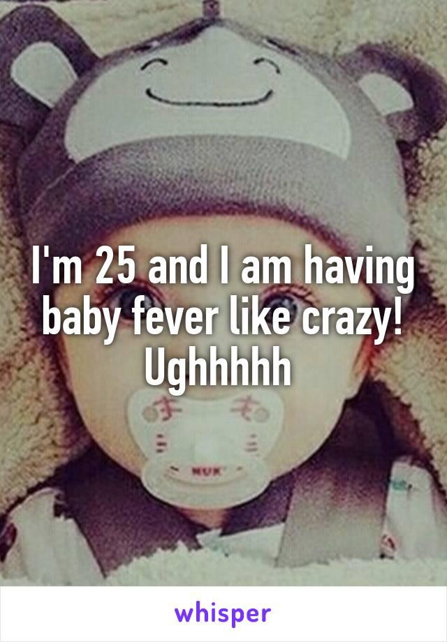 I'm 25 and I am having baby fever like crazy! Ughhhhh