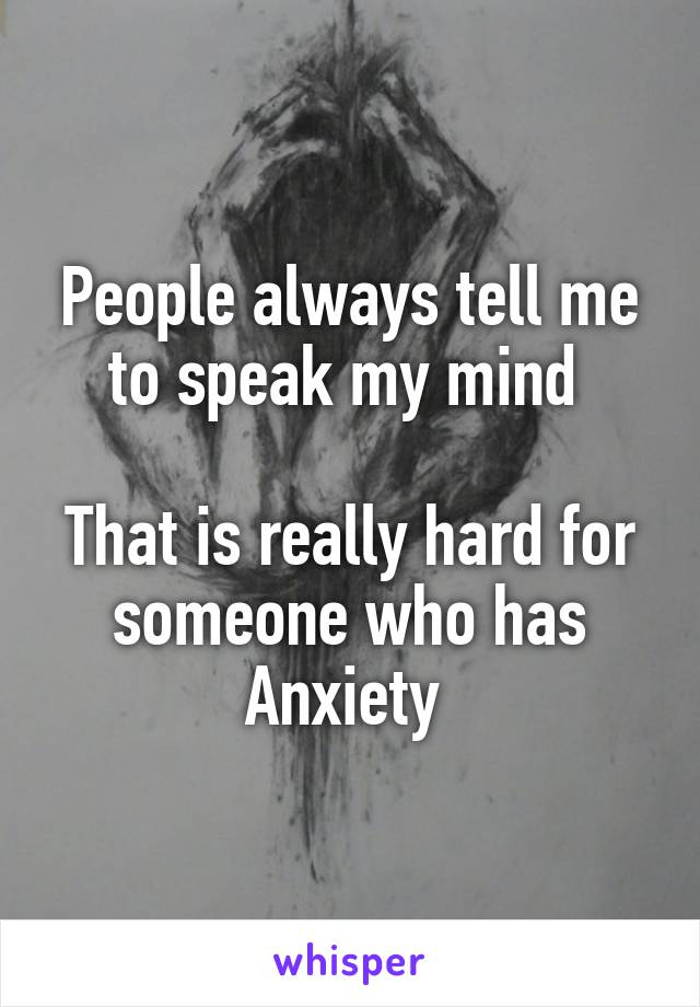 People always tell me to speak my mind   That is really hard for someone who has Anxiety