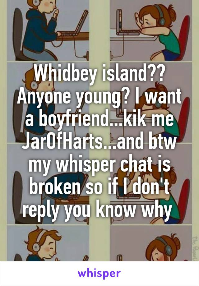 Whidbey island?? Anyone young? I want a boyfriend...kik me JarOfHarts...and btw my whisper chat is broken so if I don't reply you know why