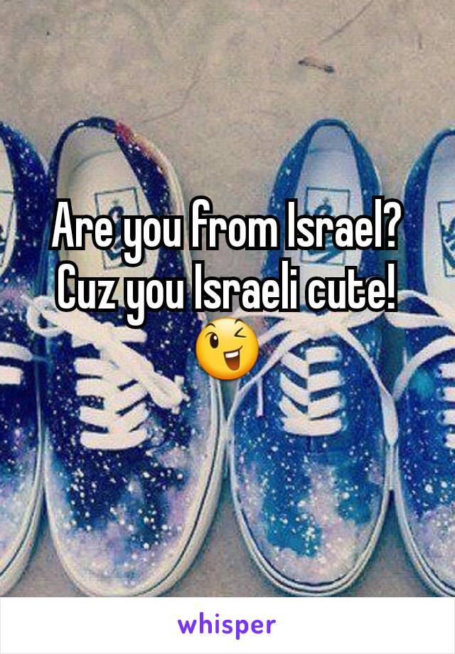 Are you from Israel? Cuz you Israeli cute! 😉