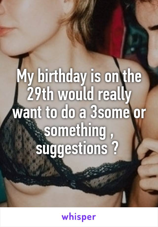 My birthday is on the 29th would really want to do a 3some or something , suggestions ?