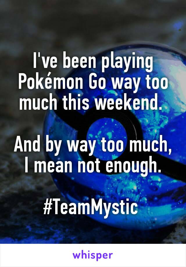 I've been playing Pokémon Go way too much this weekend.   And by way too much, I mean not enough.  #TeamMystic