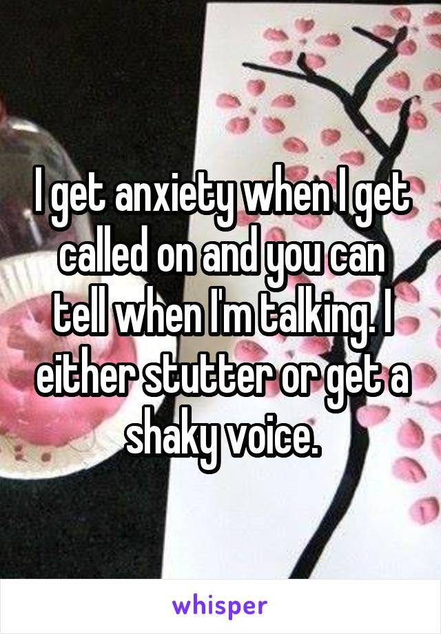 I get anxiety when I get called on and you can tell when I'm talking. I either stutter or get a shaky voice.