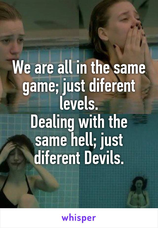 We are all in the same game; just diferent levels. Dealing with the same hell; just diferent Devils.