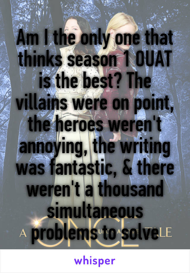 Am I the only one that thinks season 1 OUAT is the best? The villains were on point, the heroes weren't annoying, the writing was fantastic, & there weren't a thousand simultaneous problems to solve