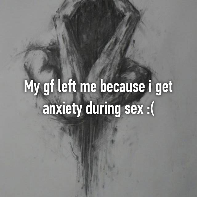 My gf left me because i get anxiety during sex :(