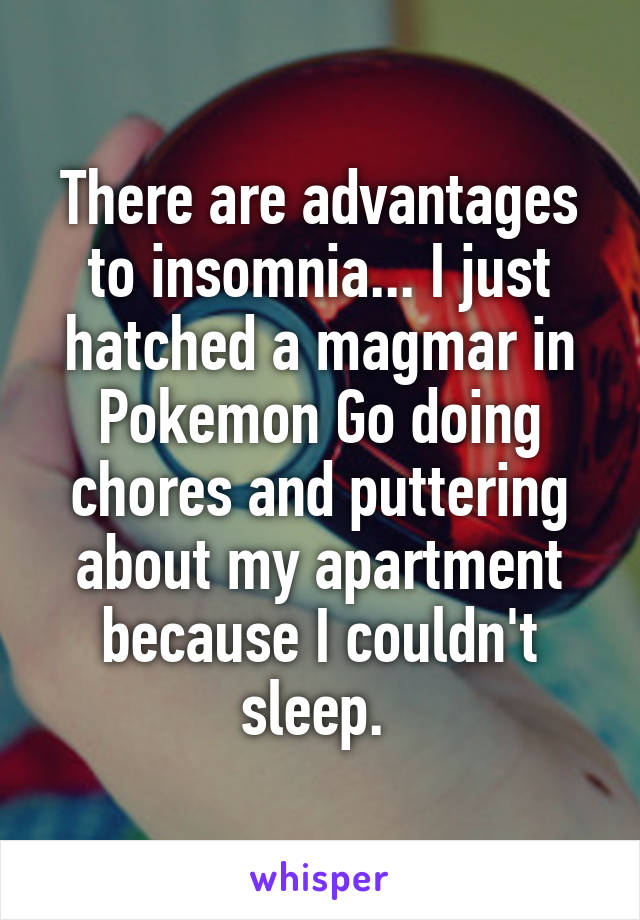 there are advantages to insomnia i just hatched a magmar in