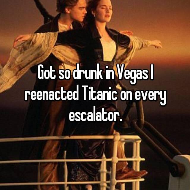 Got so drunk in Vegas I reenacted Titanic on every escalator.