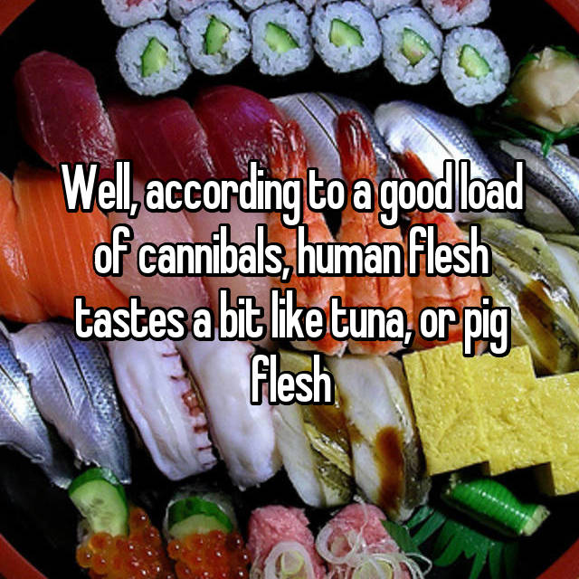 Well, according to a good load of cannibals, human flesh tastes a bit like tuna, or pig flesh