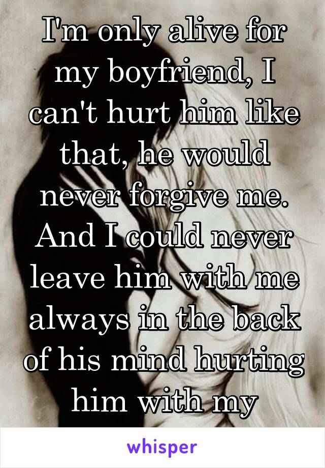 I'm only alive for my boyfriend, I can't hurt him like that, he would
