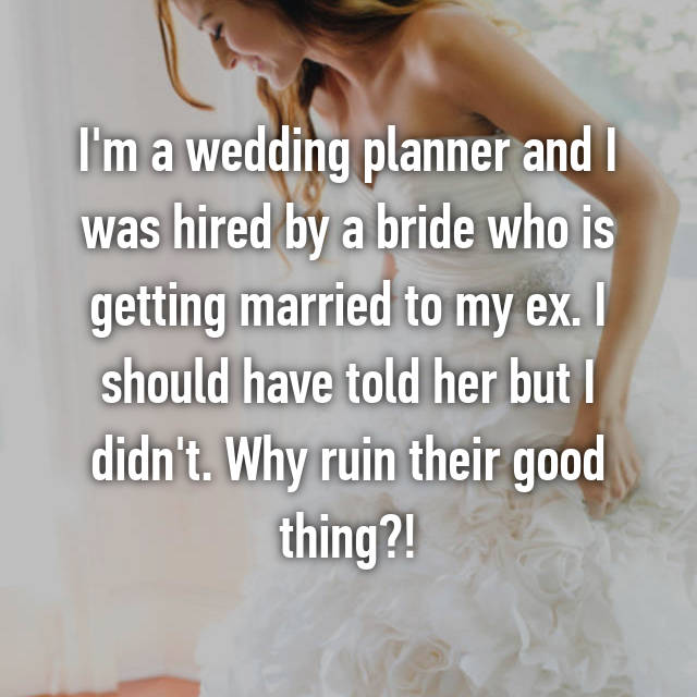 I'm a wedding planner and I was hired by a bride who is getting married to my ex. I should have told her but I didn't. Why ruin their good thing?!