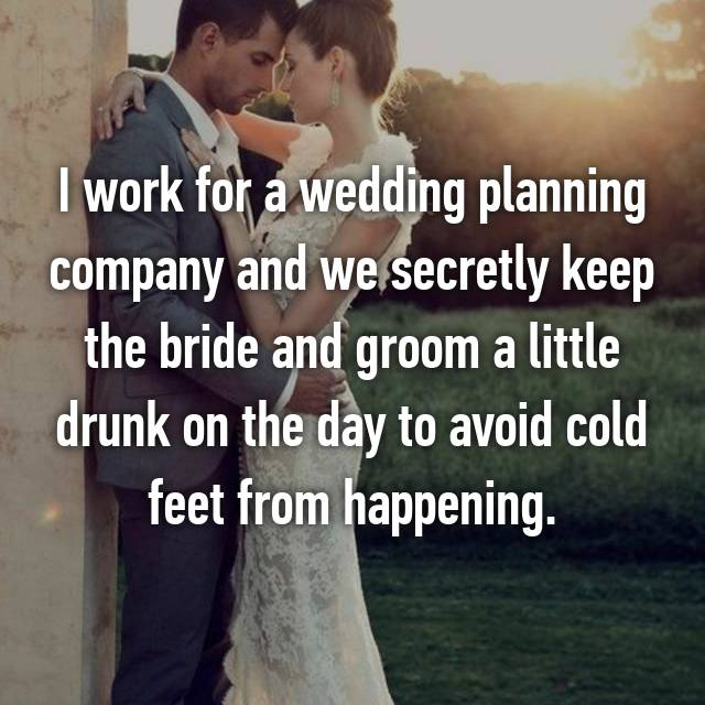 I work for a wedding planning company and we secretly keep the bride and groom a little drunk on the day to avoid cold feet from happening.
