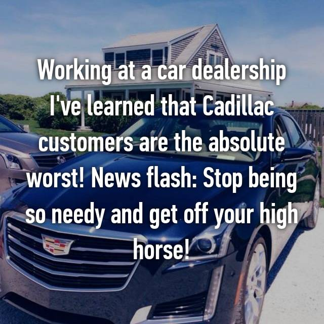 Working at a car dealership I've learned that Cadillac customers are the absolute worst! News flash: Stop being so needy and get off your high horse!