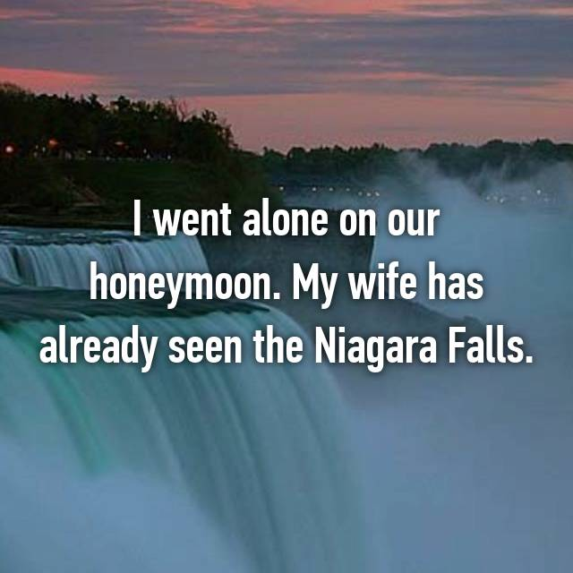 I went alone on our honeymoon. My wife has already seen the Niagara Falls.