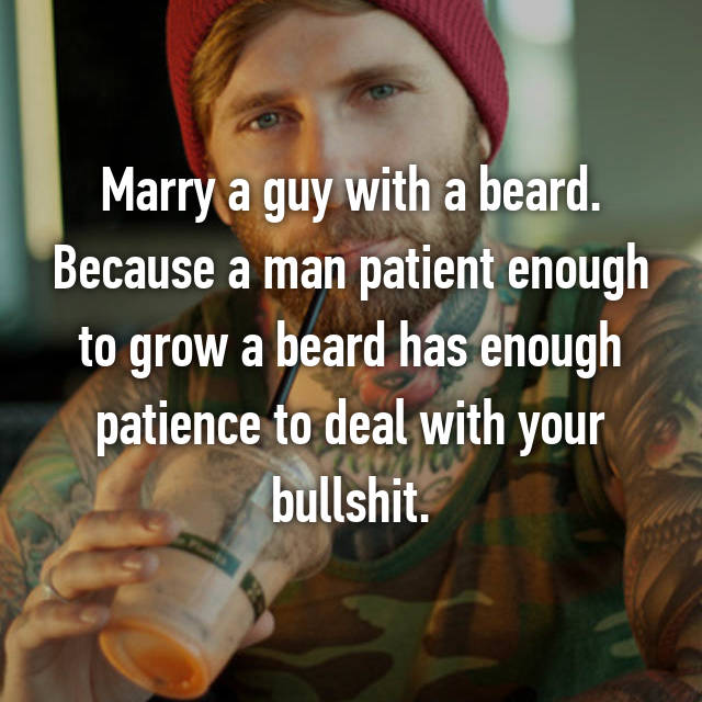 Marry a guy with a beard. Because a man patient enough to grow a beard has enough patience to deal with your bullshit.