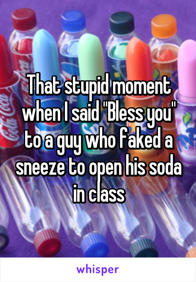 """That stupid moment when I said """"Bless you"""" to a guy who faked a sneeze to open his soda in class"""