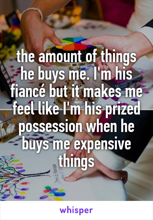 the amount of things he buys me. I'm his fiancé but it makes me feel like I'm his prized possession when he buys me expensive things