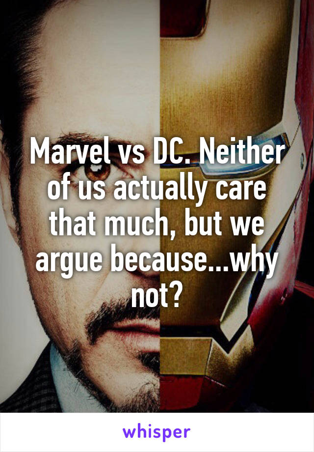Marvel vs DC. Neither of us actually care that much, but we argue because...why not?