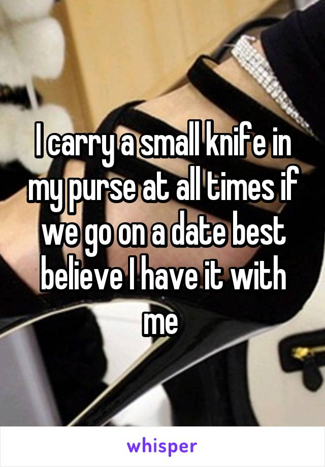 I carry a small knife in my purse at all times if we go on a date best believe I have it with me
