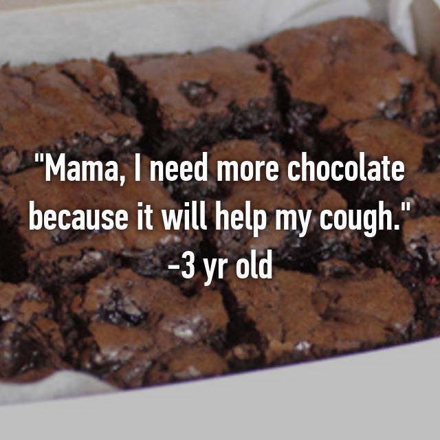 """Mama, I need more chocolate because it will help my cough."" -3 yr old"