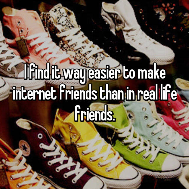 I find it way easier to make internet friends than in real life friends.