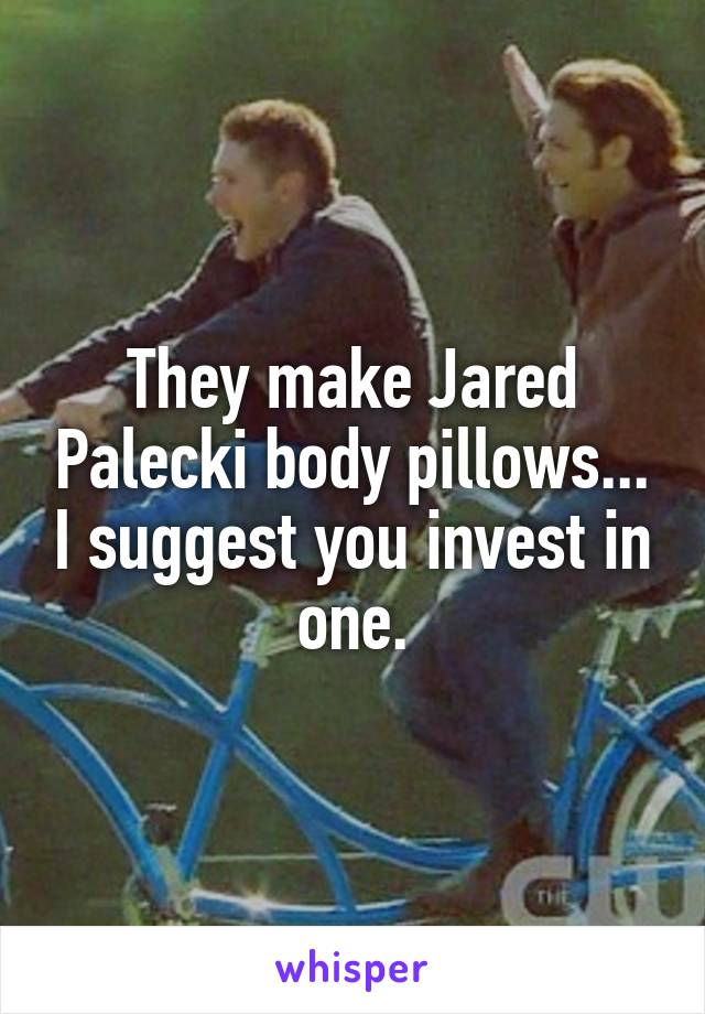 They make Jared Palecki body pillows... I suggest you invest in one.