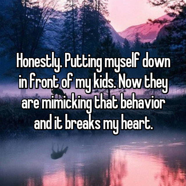 Honestly. Putting myself down in front of my kids. Now they are mimicking that behavior and it breaks my heart.