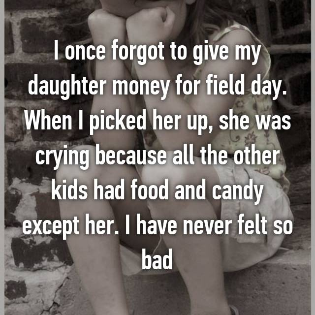 I once forgot to give my daughter money for field day. When I picked her up, she was crying because all the other kids had food and candy except her. I have never felt so bad