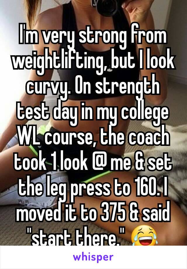 "I'm very strong from weightlifting, but I look curvy. On strength test day in my college WL course, the coach took 1 look @ me & set the leg press to 160. I moved it to 375 & said ""start there."" 😂"