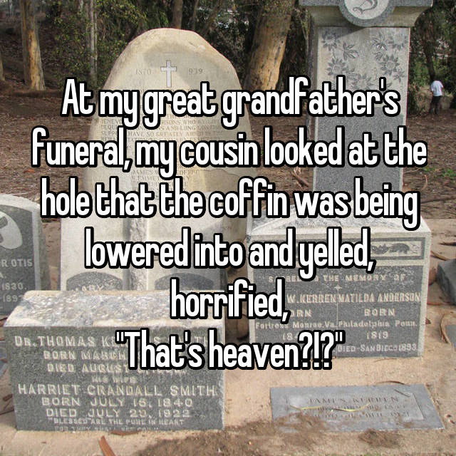 "At my great grandfather's funeral, my cousin looked at the hole that the coffin was being lowered into and yelled, horrified, ""That's heaven?!?"""