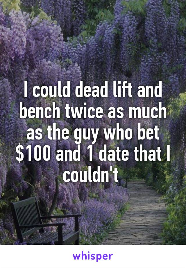 I could dead lift and bench twice as much as the guy who bet $100 and 1 date that I couldn't