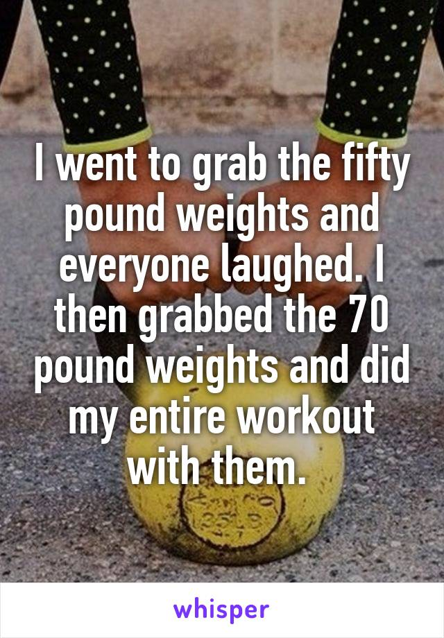I went to grab the fifty pound weights and everyone laughed. I then grabbed the 70 pound weights and did my entire workout with them.