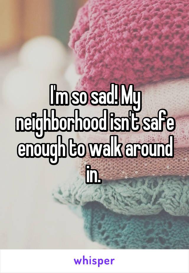 I'm so sad! My neighborhood isn't safe enough to walk around in.