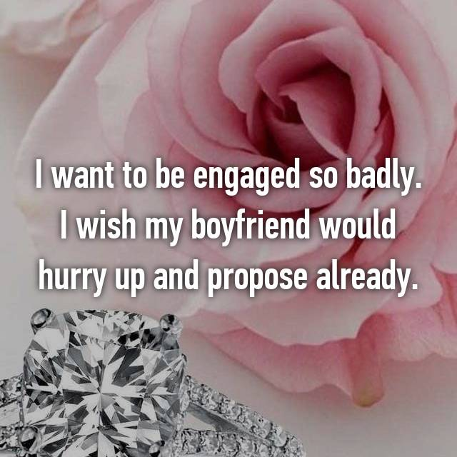 I want to be engaged so badly. I wish my boyfriend would hurry up and propose already.