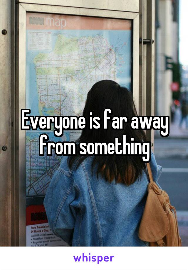 Everyone is far away from something