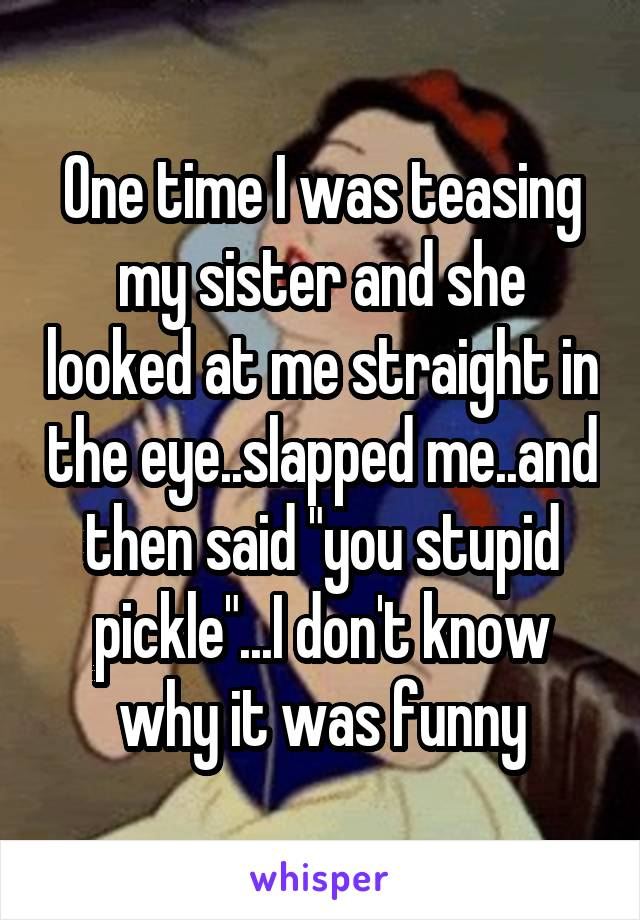 """One time I was teasing my sister and she looked at me straight in the eye..slapped me..and then said """"you stupid pickle""""...I don't know why it was funny"""