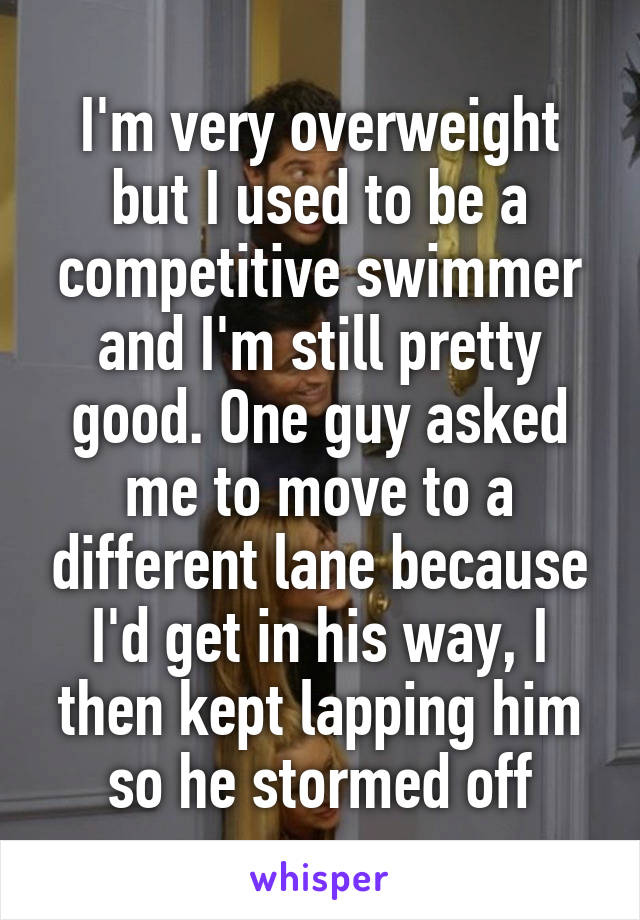 I'm very overweight but I used to be a competitive swimmer and I'm still pretty good. One guy asked me to move to a different lane because I'd get in his way, I then kept lapping him so he stormed off